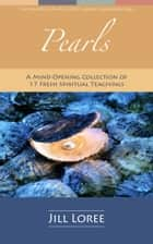 Pearls: A Mind-Opening Collection of 17 Fresh Spiritual Teachings ebook by Jill Loree