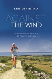 Against the Wind - An Ironwoman's Race for Her Family's Survival ebook by Lee DiPietro
