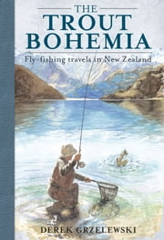 The Trout Bohemia - Fly-fishing travels in New Zealand ebook by Derek Grzelewski