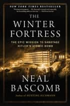 The Winter Fortress - The Epic Mission to Sabotage Hitler's Atomic Bomb ebook by Neal Bascomb