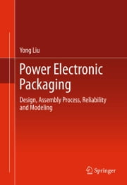 Power Electronic Packaging - Design, Assembly Process, Reliability and Modeling ebook by Yong Liu