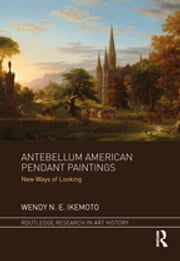 Antebellum American Pendant Paintings - New Ways of Looking ebook by Wendy N. E. Ikemoto