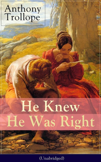 He Knew He Was Right (Unabridged) - A Psychological Novel from the prolific English novelist, known for Chronicles of Barsetshire, The Palliser Novels, The Warden, The Small House at Allington, Doctor Thorne and Can You Forgive Her? ebook by Anthony Trollope
