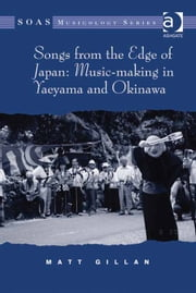 Songs from the Edge of Japan: Music-making in Yaeyama and Okinawa ebook by Dr Matt Gillan,Professor Keith Howard