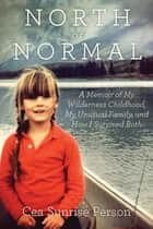 North of Normal - My Wilderness Childhood, My Unusual Family and How I Survived Both ebook by Cea Sunrise Person