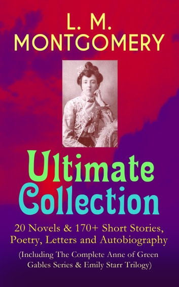 L. M. MONTGOMERY – Ultimate Collection: 20 Novels & 170+ Short Stories, Poetry, Letters and Autobiography (Including The Complete Anne of Green Gables Series & Emily Starr Trilogy) - Anne of Avonlea, Anne of the Island, The Blue Castle, Rilla of Ingleside, Emily of New Moon, Emily Climbs, The Golden Road, Mistress Pat, Chronicles of Avonlea, Kilmeny of the Orchard and many more ebook by Lucy Maud Montgomery