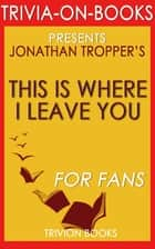 This is Where I Leave You: A Novel by Jonathan Tropper (Trivia-On-Books) ebook by Trivion Books