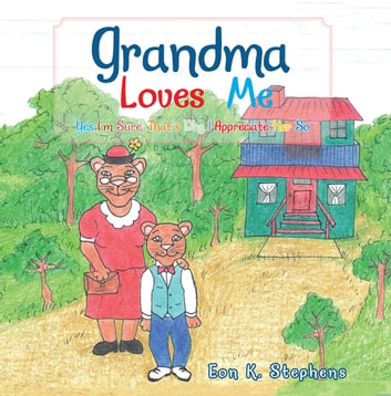 Grandma Loves Me - Yes I'M Sure, That'S Why I Appreciate Her So ebook by Eon K. Stephens