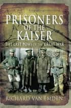 Prisoners of the Kaiser - The Last POWs of the Great War ebook by Richard van Emden