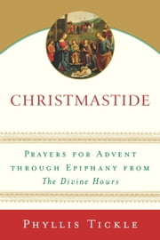 Christmastide - Prayers for Advent Through Epiphany from The Divine Hours ebook by Phyllis Tickle