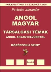 Angol-Magyar, Tarsalgasi Temak, angol anyanyelvuektol, Kozepsofoku Szint (English-Hungarian, Conversational Topics, Intermediate Level) ebook by Alexander Pavlenko