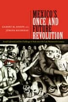 Mexico's Once and Future Revolution - Social Upheaval and the Challenge of Rule since the Late Nineteenth Century eBook by Gilbert M. Joseph, Jürgen Buchenau
