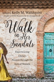Walk in Her Sandals - Experiencing Christ's Passion through the Eyes of Women ebook by Kelly M. Wahlquist