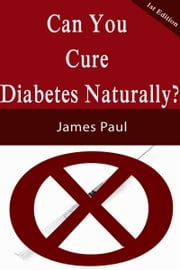 Can Your Cure Diabetes Naturally? ebook by James Paul