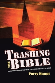 Trashing the Bible - Ancestral Development of America Based on the Bible ebook by Perry Haupt