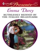 Ruthlessly Bedded by the Italian Billionaire ebook by Emma Darcy