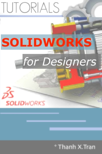 SOLIDWORKS for Designers - Guide to Step-by-Step SolidWorks. Learn SolidWorks by Examples ebook by Thanh X.Tran