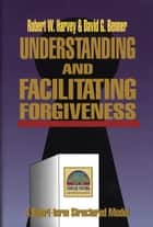 Understanding and Facilitating Forgiveness (Strategic Pastoral Counseling Resources) ebook by Robert Harvey,David G. Benner PhD