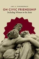 On Civic Friendship - Including Women in the State ebook by Sibyl Schwarzenbach