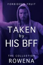 Taken by His BFF: The Collection ebook by Rowena