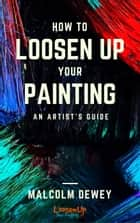 How to Loosen Up Your Painting ebook by Malcolm Dewey