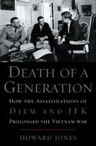 Death of a Generation:How the Assassinations of Diem and JFK Prolonged the Vietnam War - How the Assassinations of Diem and JFK Prolonged the Vietnam War ebook by Howard Jones