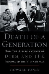 Death of a Generation:How the Assassinations of Diem and JFK Prolonged the Vietnam War ebook by Howard Jones