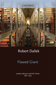 Flawed Giant: Lyndon Johnson and His Times, 1961-1973 ebook by Robert Dallek