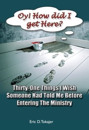 """Oy!!! How Did I Get Here"" - Thirty-One Things I Wish Someone Had Told Me Before Entering Ministry ebook by Eric D. Tokajer"