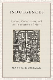 Indulgences: Luther, Catholicism, and the Imputation of Merit ebook by Mary C. Moorman