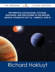 The Principal Navigations, Voyages, Traffiques, and Discoveries of the English Nation, Volume XIV (of 16) - America, Part III - The Original Classic Edition ebook by Richard Hakluyt