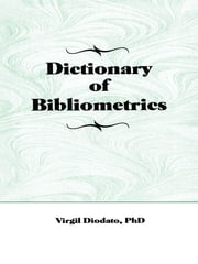 Dictionary of Bibliometrics ebook by Virgil P Diodato,Peter Gellatly