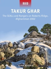 Takur Ghar - The SEALs and Rangers on Roberts Ridge, Afghanistan 2002 ebook by Leigh Neville,Johnny Shumate
