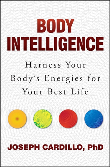 Body Intelligence - Harness Your Body's Energies for Your Best Life ebook by Joseph Cardillo, PhD