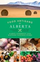 Food Artisans of Alberta - Your Trail Guide to the Best Locally Crafted Fare ebook by Karen Anderson, Matilde Sanchez-Turri