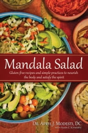 Mandala Salad - Gluten-Free Recipes and Simple Practices To Nourish Body and Satisfy Spirit ebook by Dr. April J. Modesti, D.C.,Susan E. Schwartz