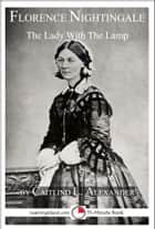 Florence Nightingale: The Lady With The Lamp: A 15-Minute Biography ebook by Caitlind L. Alexander