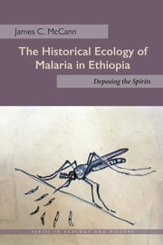 The Historical Ecology of Malaria in Ethiopia - Deposing the Spirits ebook by James C. McCann