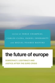 The Future of Europe - Democracy, Legitimacy and Justice After the Euro Crisis ebook by Serge Champeau,Carlos Closa,Daniel Innerarity,Miguel Poiares Maduro