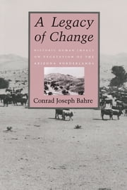 A Legacy of Change - Historic Human Impact on Vegetation in the Arizona Borderlands ebook by Conrad Joseph Bahre