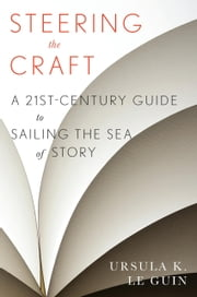 Steering the Craft - A Twenty-First-Century Guide to Sailing the Sea of Story ebook by Ursula  K. Le Guin