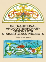 162 Traditional and Contemporary Designs for Stained Glass Projects ebook by Joel Wallach