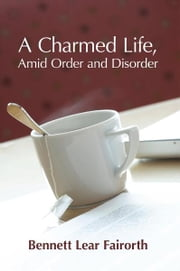 A Charmed Life, Amid Order and Disorder ebook by Bennett Lear Fairorth