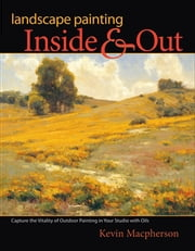 Landscape Painting Inside and Out - Capture the Vitality of Outdoor Painting in Your Studio with Oils ebook by Kevin Macpherson