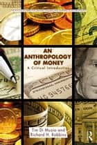 An Anthropology of Money - A Critical Introduction ebook by Tim Di Muzio, Richard H. Robbins