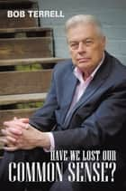 Have We Lost Our Common Sense? ebook by Bob Terrell