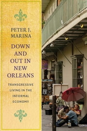 Down and Out in New Orleans - Transgressive Living in the Informal Economy ebook by Peter J. Marina