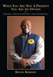 When You Are Not A Priority You Are An Option - Dating, Relationships and Marriage ebook by Kevin Kirksey