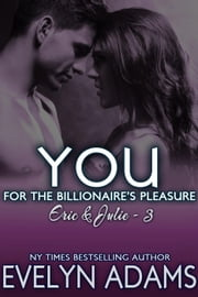 You - For the Billionaire's Pleasure - Eric & Julie, #3 ebook by Evelyn Adams