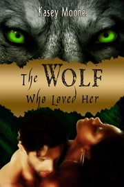 The Wolf Who Loved Her ebook by Moone, Kasey
